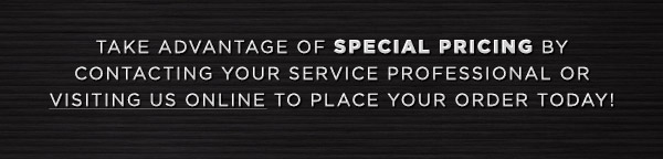 Take advantage of special pricing by contacting your Service Professional or visiting us online to place your order today!